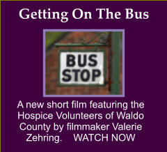 A new short film featuring the Hospice Volunteers of Waldo County by filmmaker Valerie Zehring.    WATCH NOW Getting On The Bus